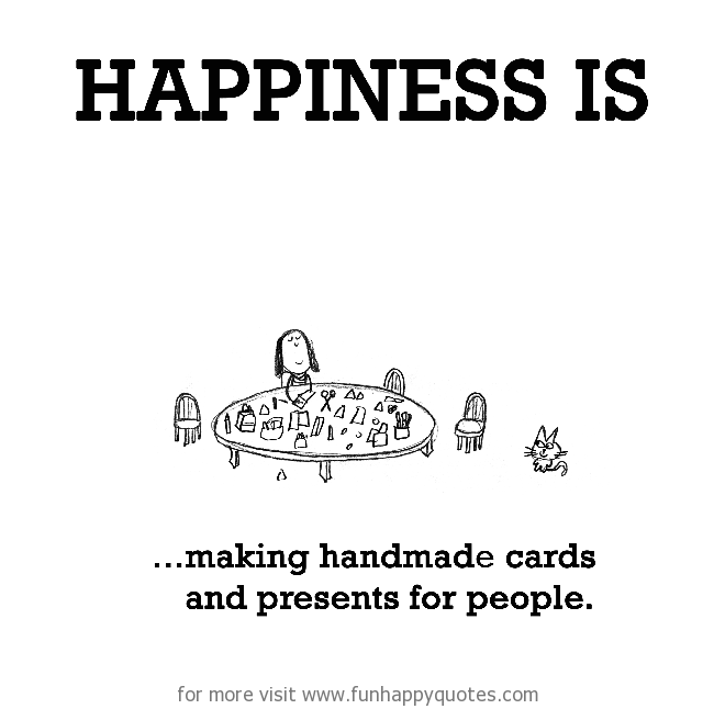 Happiness is, making handmade cards and presents for people.
