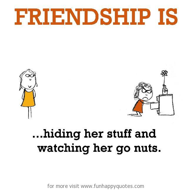 Friendship is, hiding her stuff and watching her go nuts.