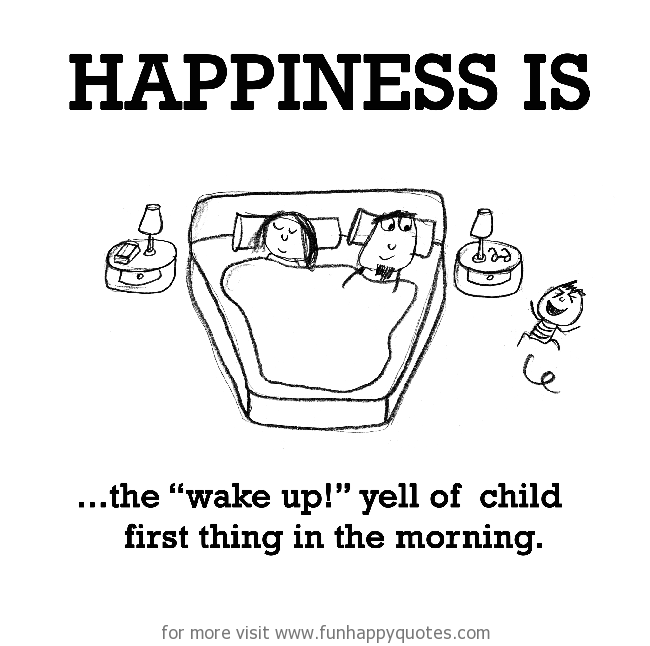 "Happiness is, the ""wake up!"" yell of child first thing in the morning."