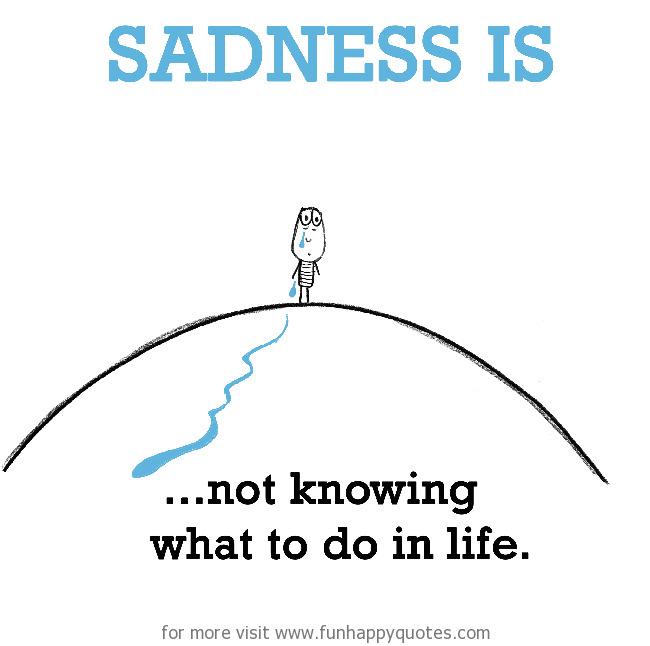 Sadness is, not knowing what to do in life.