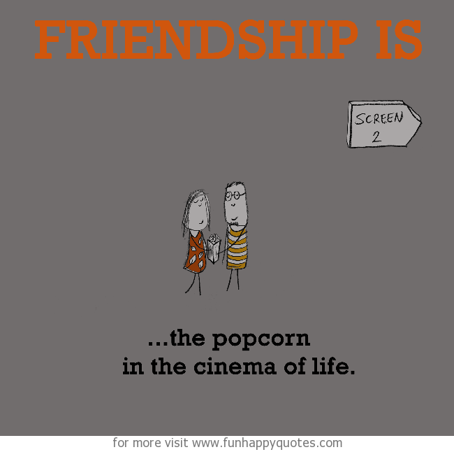 Friendship is, the popcorn in the cinema of life.