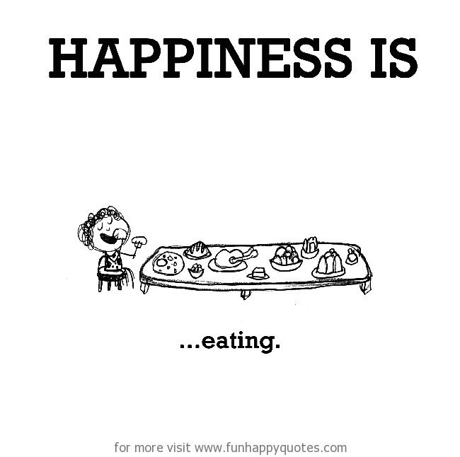 Happiness is, eating.