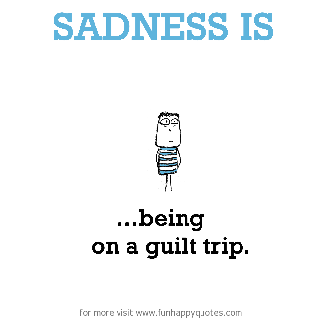 Sadness is, being on a guilt trip.
