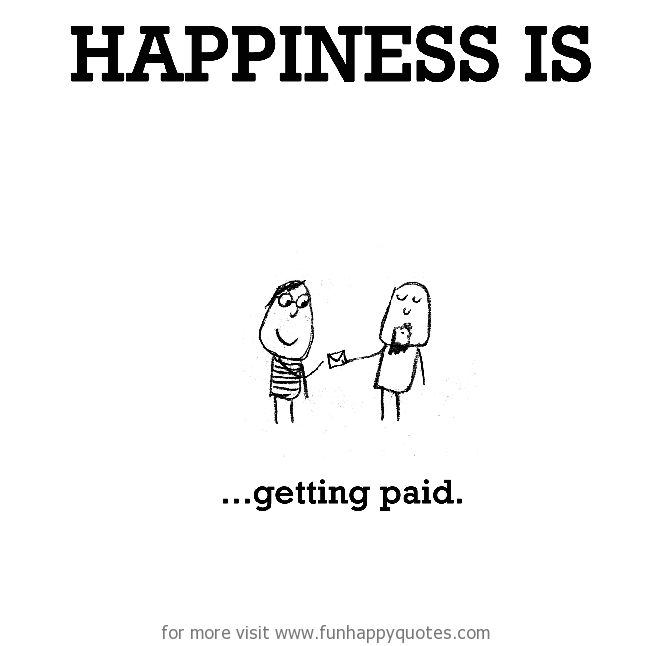Happiness is, getting paid.