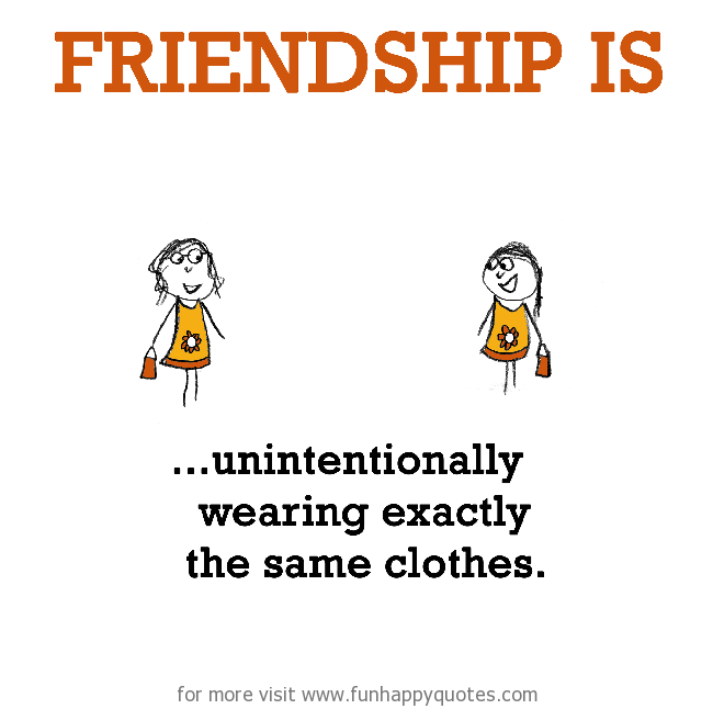 Friendship is, unintentionally wearing exactly the same clothes.