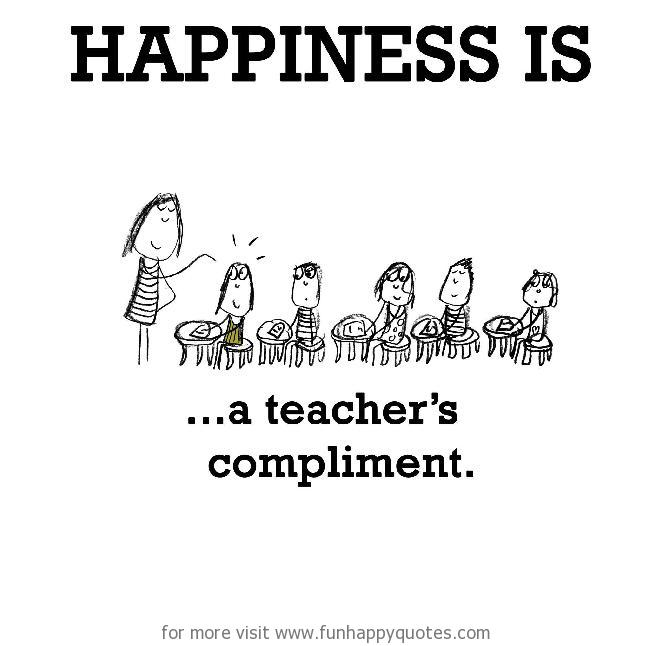 Happiness is, a teacher's compliment.