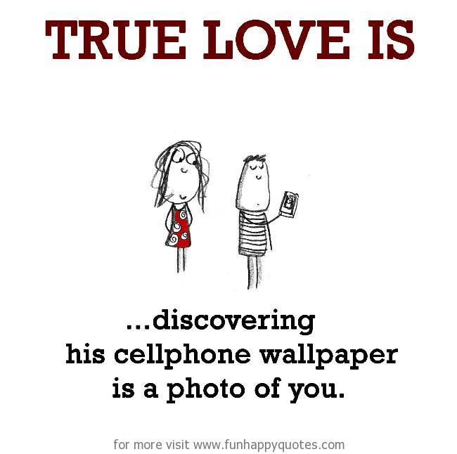 True Love is, discovering his cellphone wallpaper is a photo of you.