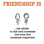 Friendship is, the ability to talk total nonsense and have that nonsense respected.