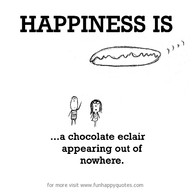 Happiness is, a chocolate eclair appearing out of nowhere.