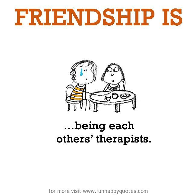 Friendship is, being each others' therapists.