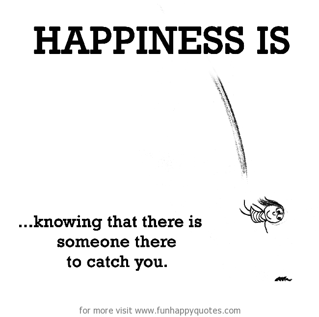 Happiness is, knowing that there is someone there to catch you.
