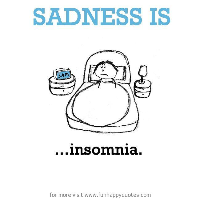 Sadness is, insomnia.