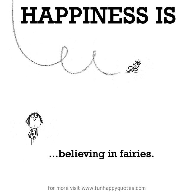 Happiness is, believing in fairies.