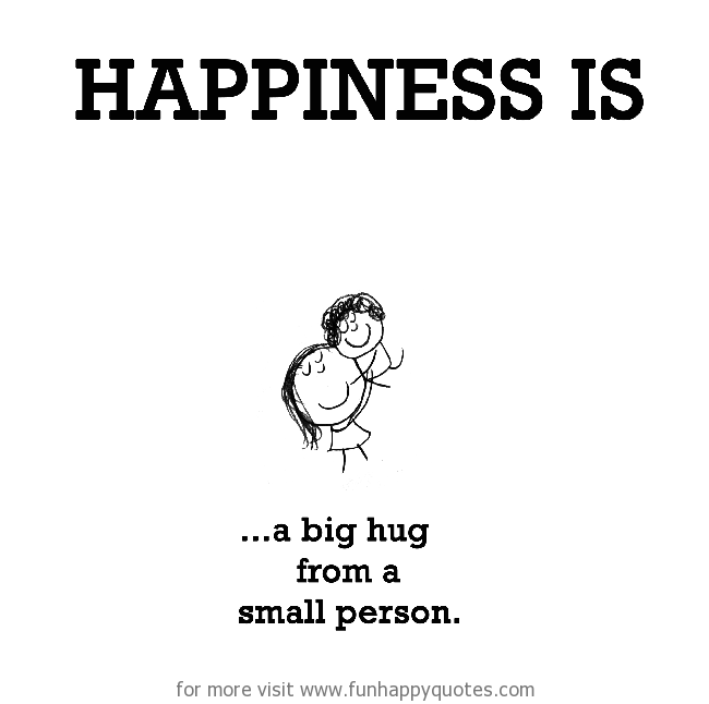 Happiness is, a big hug from a small person.