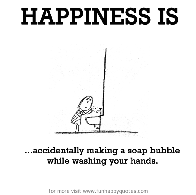 Happiness is, accidentally making a soap bubble while washing your hands.