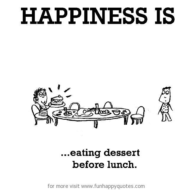 Happiness is, eating dessert before lunch.