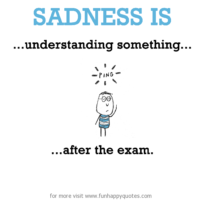 Sadness is, understanding something after the exam.