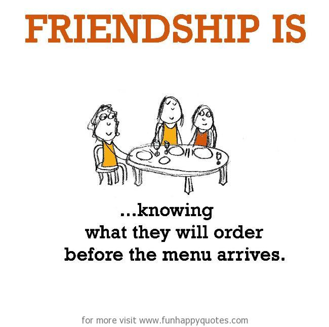 Friendship is, knowing what they will order before the menu arrives.