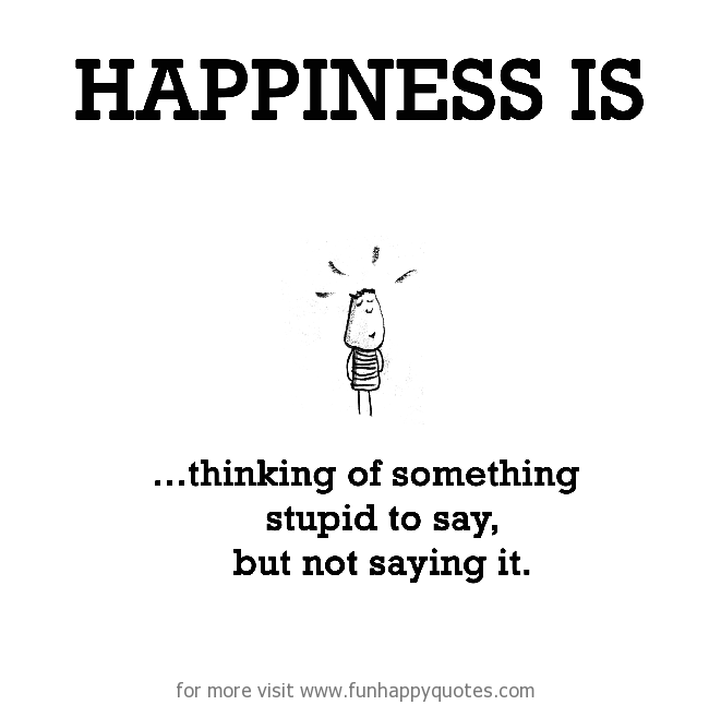 Happiness is, thinking of something stupid to say, but not saying it.