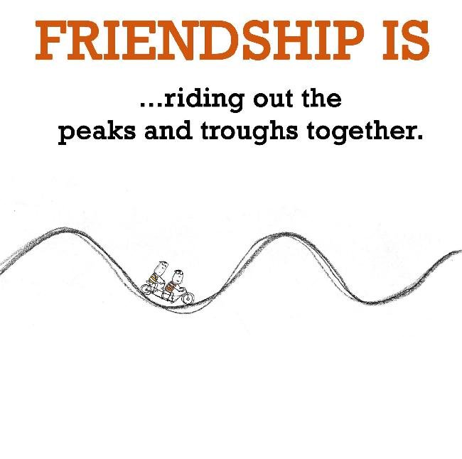 Friendship is, riding out the peaks and troughs together.