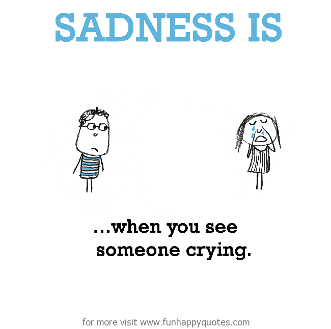 Sadness is, When you see someone crying.
