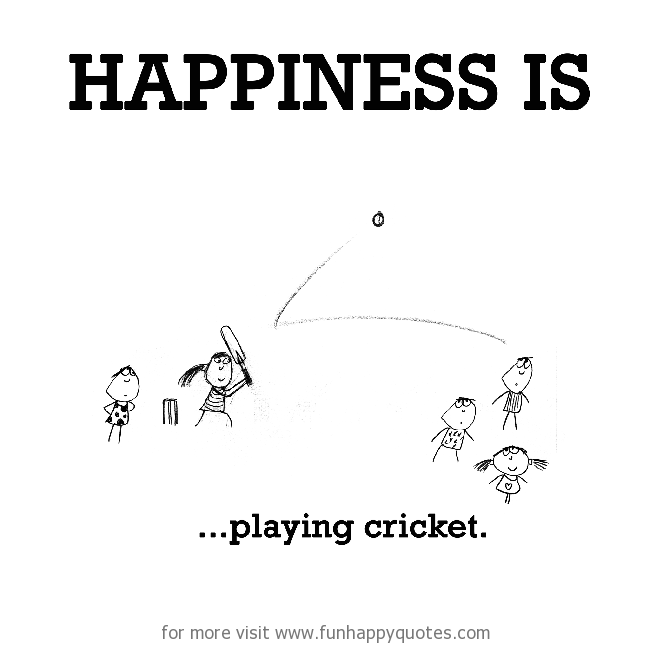 Happiness is, playing cricket.