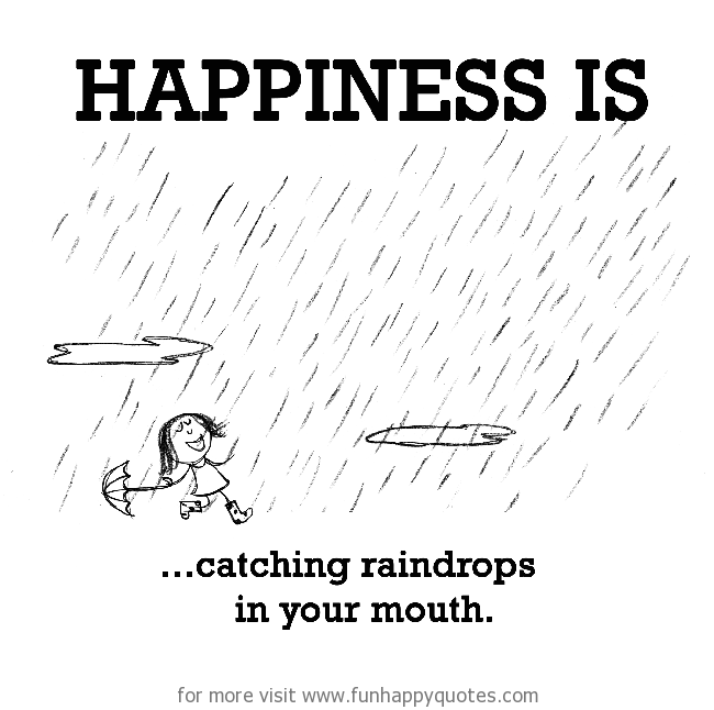 Happiness is, catching raindrops in your mouth.