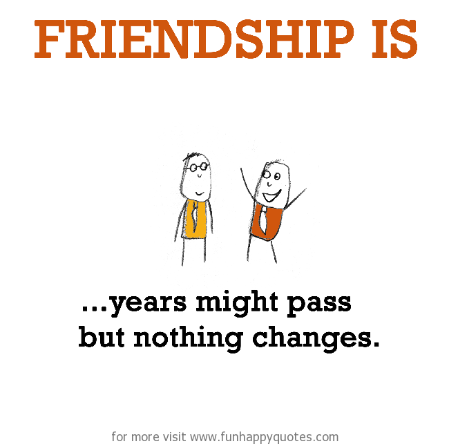 Friendship is, years might pass but nothing changes.