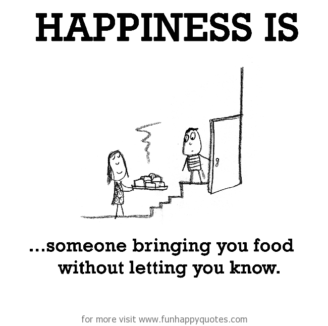 Happiness is, someone bringing you food without letting you know.