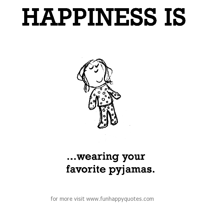 Happiness is, wearing your favorite pyjamas.