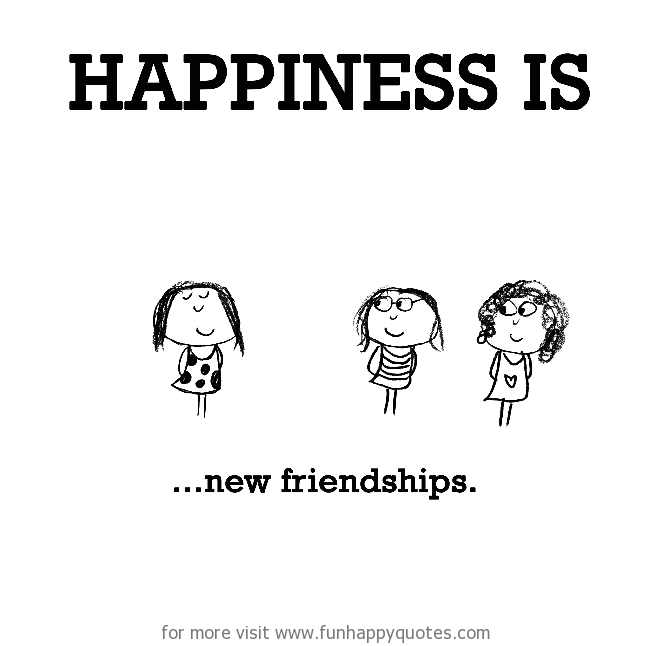 Happiness is, new friendships.