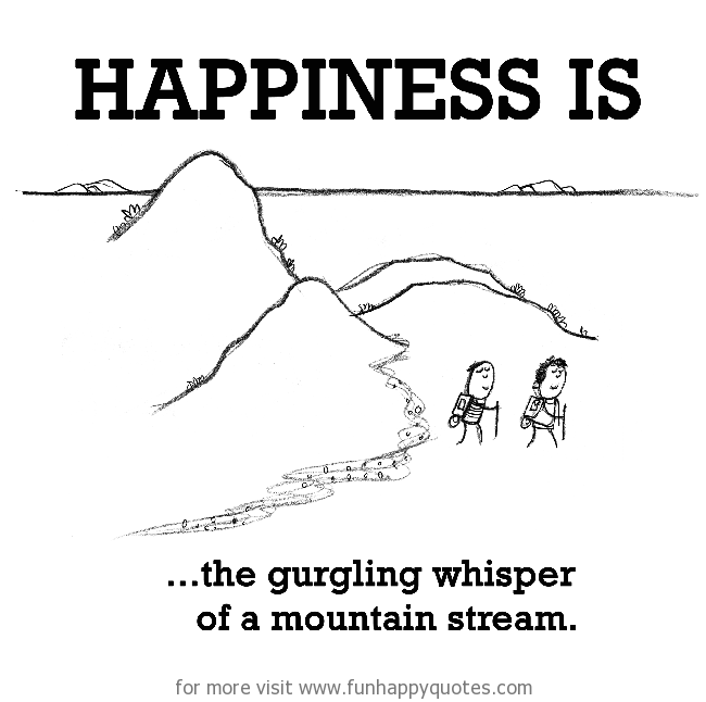 Happiness is, the gurgling whisper of a mountain stream.