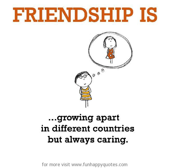 Friendship is, growing apart in different countries but always caring.