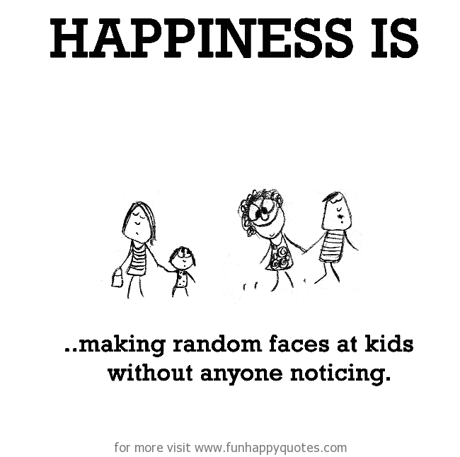 Happiness is, making random faces at kids without anyone noticing.