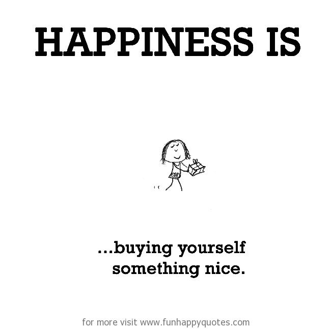 Happiness is, buying yourself something nice.