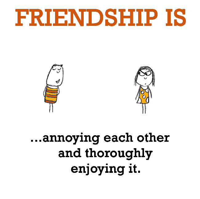 Friendship is, annoying each other and thoroughly enjoying it.