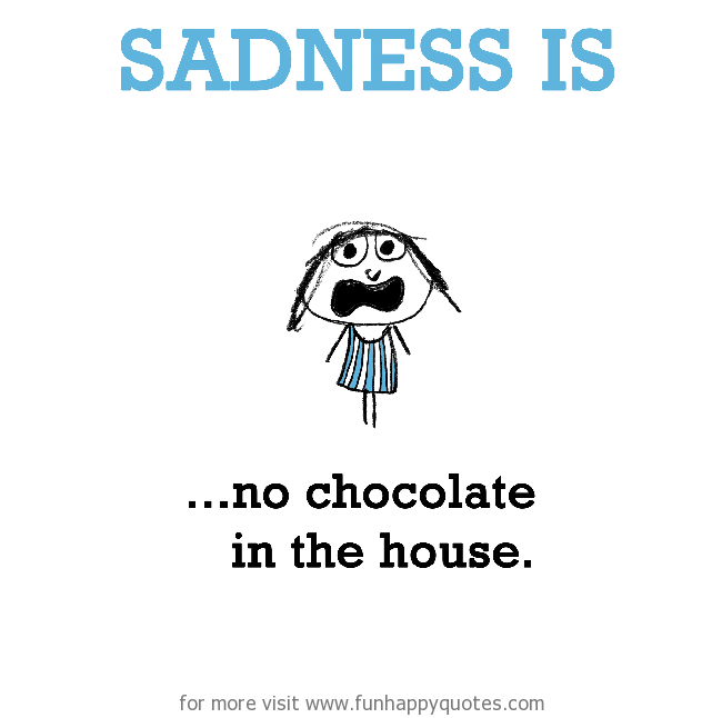 Sadness is, no chocolate in the house.