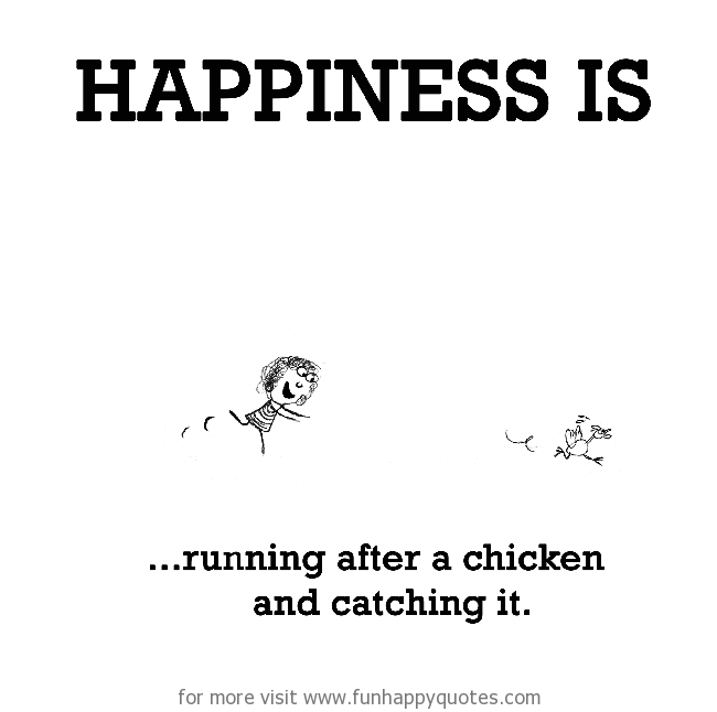 Happiness is, running after a chicken and catching it.