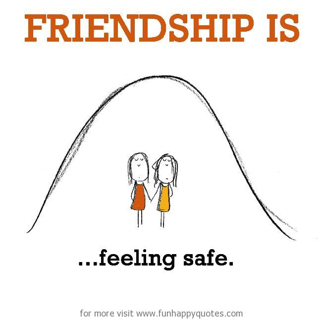 Friendship is, feeling safe.