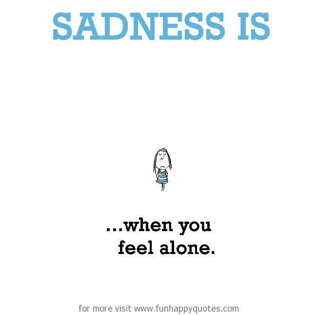 Sadness is, when you feel alone.