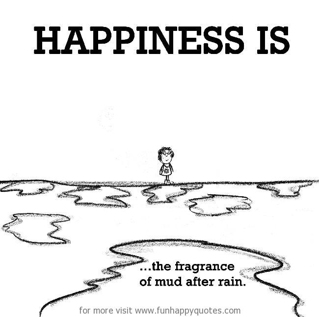 Happiness is, the fragrance of mud after rain.