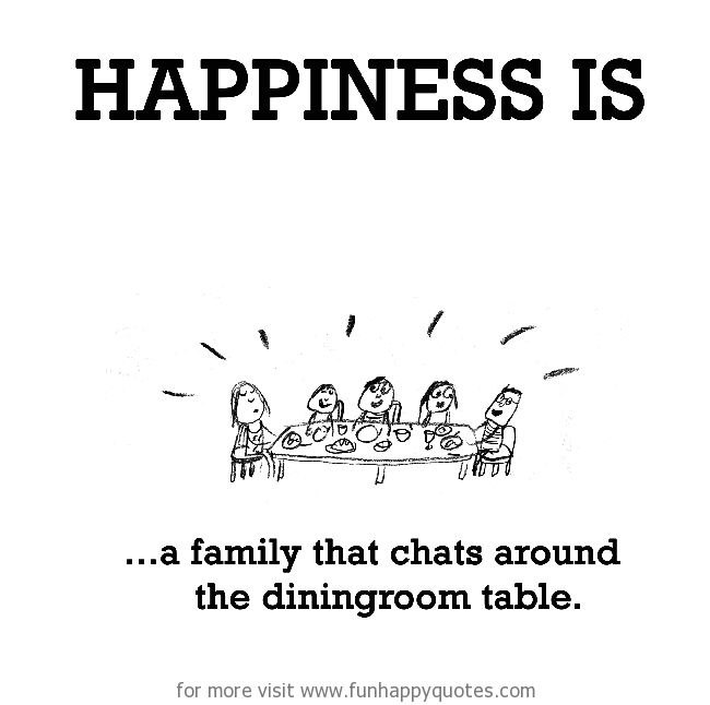 Happiness is, a family that chats around the dining room table.