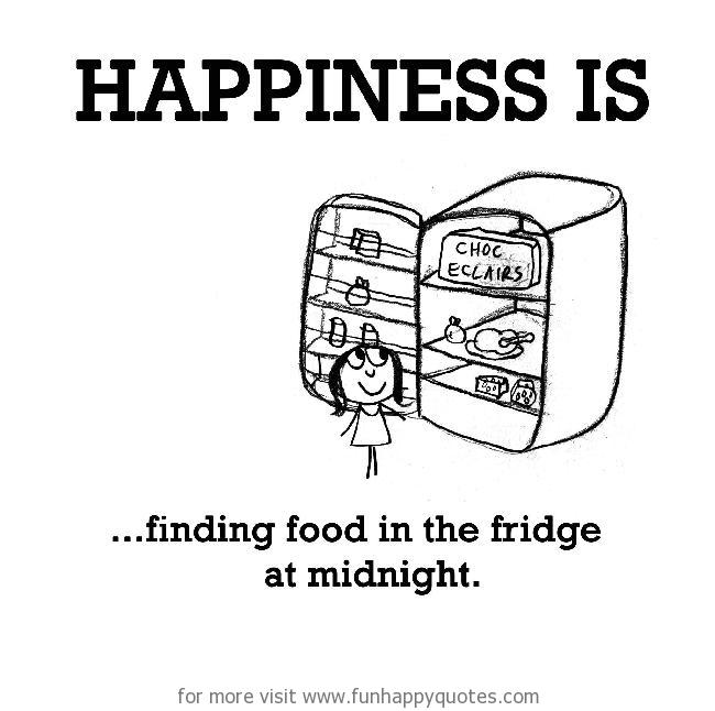 Happiness is, finding food in the fridge at midnight.