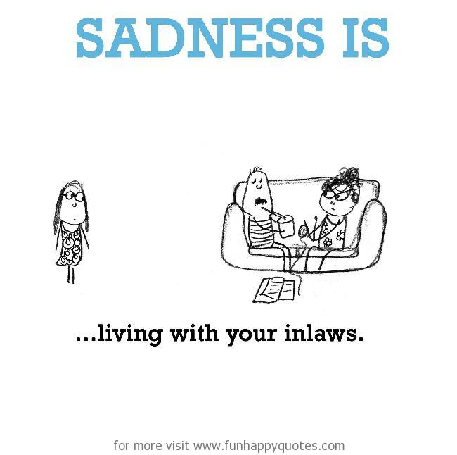 Sadness is, living with your inlaws.