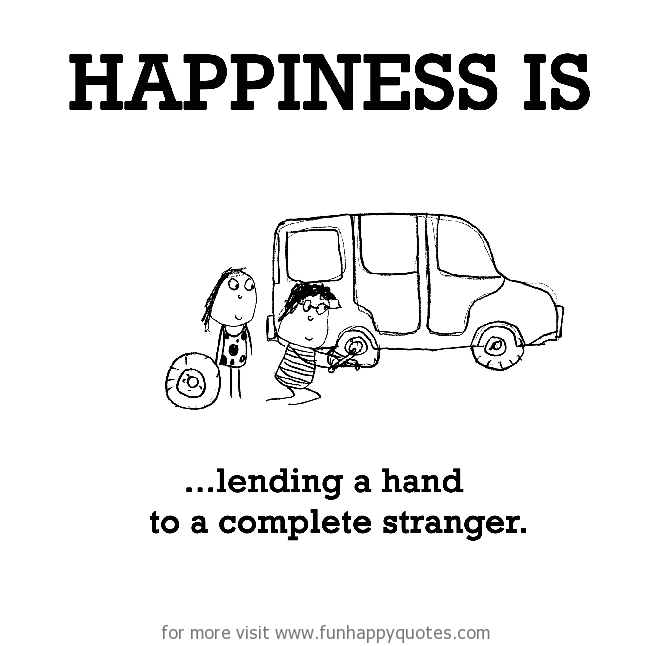 Happiness is, lending a hand to a complete stranger.