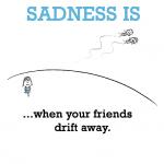 Sadness is, when your friends drift away.