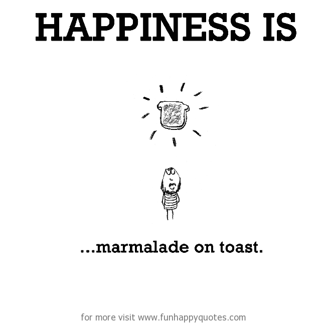 Happiness is, marmalade on toast.