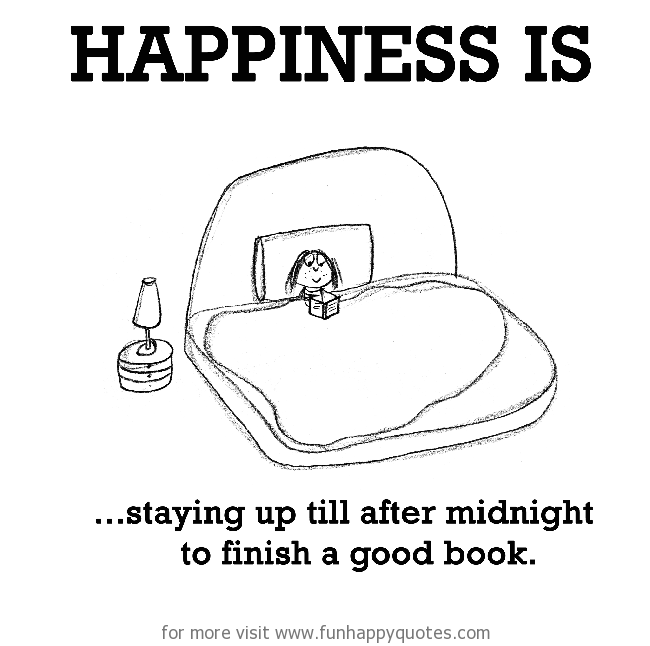 Happiness is, staying up till after midnight to finish a good book.
