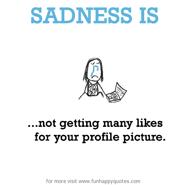 Sadness is,  not getting many likes for your profile picture.