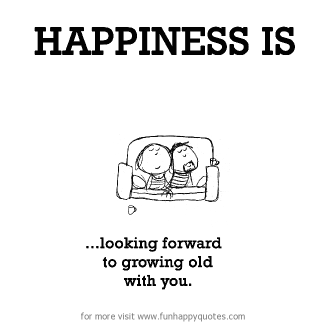 Happiness is, looking forward to growing old with you.